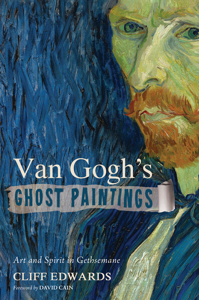 """Van Gogh's Ghost Paintings: Art and Spirit in Gethsemane"" by Clifford Edwards, Ph.D."